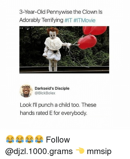 Memes, Movie, and Old: 3-Year-Old Pennywise the Clown ls  Adorably Terrifying #IT Movie  Darkseid's Disciple  ./s @BlckBolex  Look Ill punch a child too. These  hands rated E for everybody. 😂😂😂😂 Follow @djzl.1000.grams 👈 mmsip