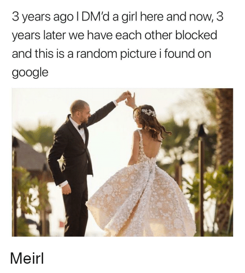 Google, Girl, and MeIRL: 3 years ago I DM'd a girl here and now, 3  years later we nave each other blocked  and this is a random picture i found on  google  a. Meirl