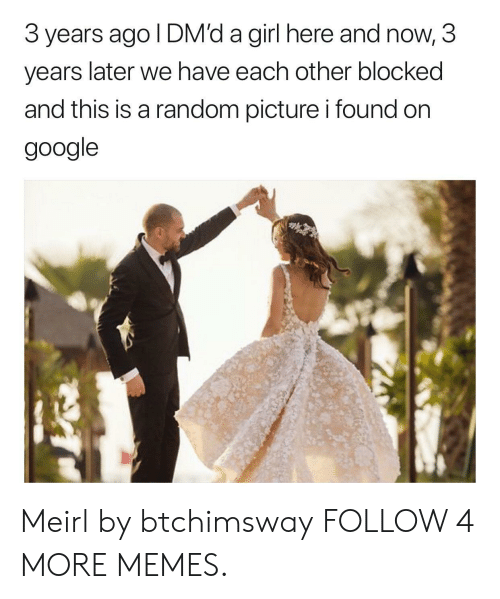 Dank, Google, and Memes: 3 years ago I DM'd a girl here and now, 3  later we have each other blocked  years  and this is a random picture i found on  google Meirl by btchimsway FOLLOW 4 MORE MEMES.