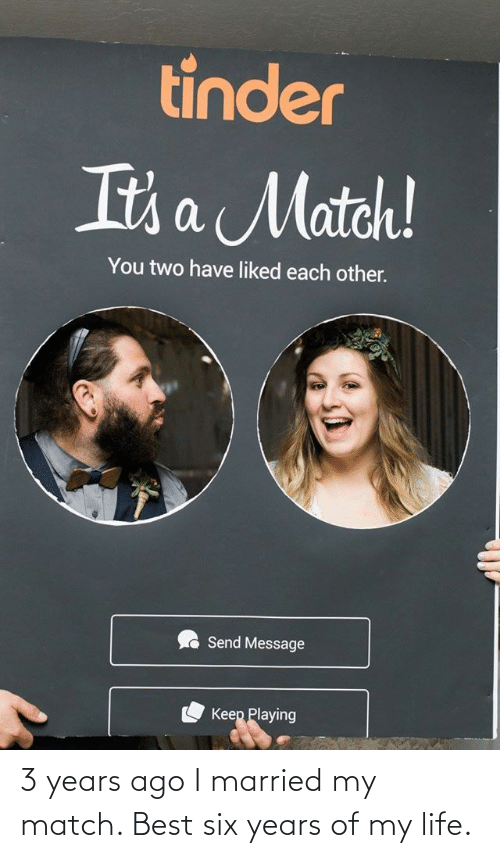 Match: 3 years ago I married my match. Best six years of my life.