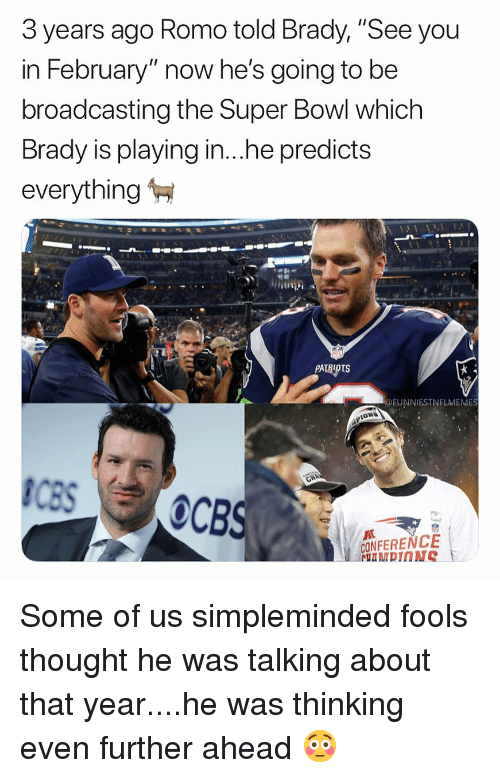 """Nfl, Patriotic, and Super Bowl: 3 years ago Romo told Brady, """"See you  in February"""" now he's going to be  broadcasting the Super Bowl which  Brady is playing in..he predicts  everything  PATRIOTS  @FUNNIESTNFLMEMES  CONFERENCE Some of us simpleminded fools thought he was talking about that year....he was thinking even further ahead 😳"""