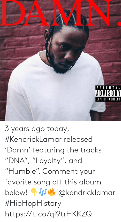 "below: 3 years ago today, #KendrickLamar released 'Damn' featuring the tracks ""DNA"", ""Loyalty"", and ""Humble"". Comment your favorite song off this album below! 👇🎶🔥 @kendricklamar #HipHopHistory https://t.co/qi9trHKKZQ"