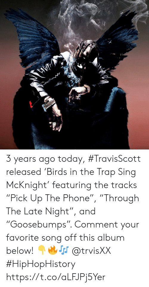 "trap: 3 years ago today, #TravisScott released 'Birds in the Trap Sing McKnight' featuring the tracks ""Pick Up The Phone"", ""Through The Late Night"", and ""Goosebumps"". Comment your favorite song off this album below! 👇🔥🎶 @trvisXX #HipHopHistory https://t.co/aLFJPj5Yer"