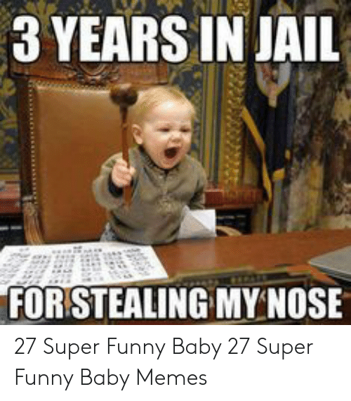 baby memes: 3 YEARS IN JAIL  FOR STEALING MY NOSE 27 Super Funny Baby  27 Super Funny Baby Memes