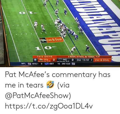 0 0: 30  2ND&Goal  1  THIS DRIVE  6 RUSH, 8 PASS, 86 YARDS, 7:31  IND  DEN  0  0  14-2)  2ND 13:10 9  2ND & GOAL  (2-51  NFL mU NYG  14 2ND 15:00 ny  DET  0 Pat McAfee's commentary has me in tears 🤣 (via @PatMcAfeeShow) https://t.co/zgOoa1DL4v