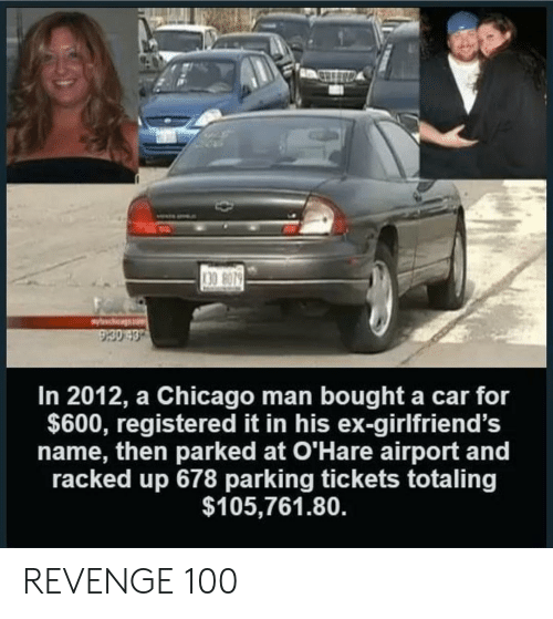racked: 30 8079  In 2012, a Chicago man bought a car for  $600, registered it in his ex-girlfriend's  name, then parked at O'Hare airport and  racked up 678 parking tickets totaling  $105,761.80. REVENGE 100