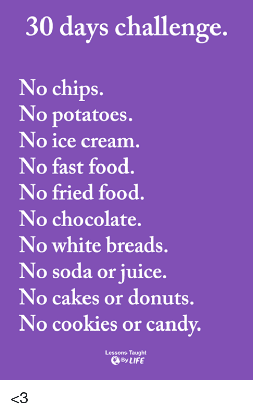 No Ice: 30 days challenge.  No chips.  No potatoes.  No ice cream  No fast food.  No fried food.  No chocolate.  No white breads.  No soda or juice.  No cakes or donuts,  No cookies or cand  Lessons Taught  By LIFE <3