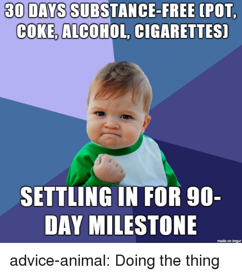 settling: 30 DAYS SUBSTANCE-FREE  (POT  COKE, ALCOHOL, CIGARETTES]  SETTLING IN FOR 90-  DAY MILESTONE  made on imgur advice-animal:  Doing the thing