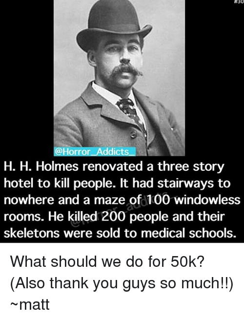 H H:  #30  @Horror Addicts  H. H. Holmes renovated a three story  hotel to kill people. It had stairways to  nowhere and a maze of 100 windowless  rooms. He killed 200 people and their  skeletons were sold to medical schools. What should we do for 50k? (Also thank you guys so much!!) ~matt
