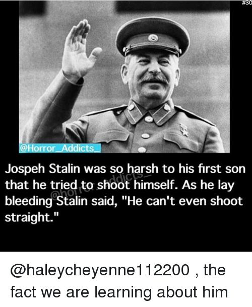 "Stalinator:  #30  Horror Addicts  Jospeh Stalin was so harsh to his first son  that he tried to shoot himself. As he lay  bleeding Stalin said, ""He can't even shoot  straight @haleycheyenne112200 , the fact we are learning about him"