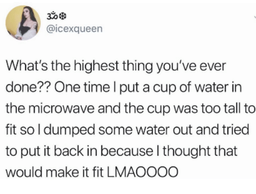 Time, Water, and Thought: 30  @icexqueen  What's the highest thing you've ever  done?? One time l put a cup of water in  the microwave and the cup was too tall to  fit so l dumped some water out and tried  to put it back in because l thought that  would make it fit LMAOOOO
