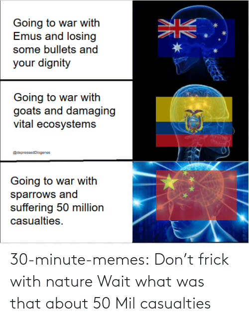 Nature: 30-minute-memes:  Don't frick with nature   Wait what was that about 50 Mil casualties