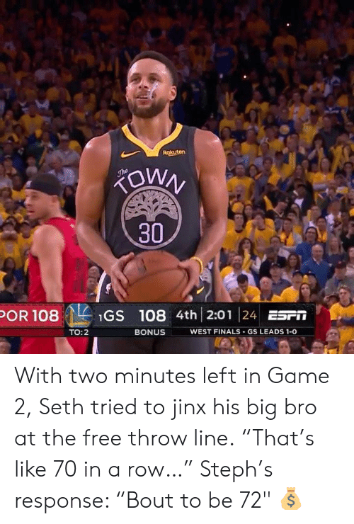 "Finals, Free, and Game: 30  POR 108Gs 108 4th 2:01 24 ESFT  WEST FINALS GS LEADS 1-0  TO:2  BONUS With two minutes left in Game 2, Seth tried to jinx his big bro at the free throw line.  ""That's like 70 in a row…""  Steph's response: ""Bout to be 72"" 💰"