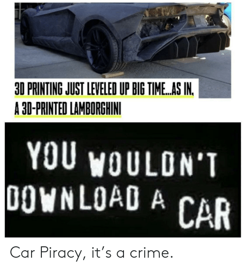 piracy: 30 PRINTING JUST LEVELED UP BIG TIME.AS IN.  A 30-PRINTED LAMBORGHINI  YOU WOULDN'T  DOWNLOAD A CAR Car Piracy, it's a crime.