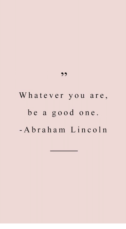 Abraham Lincoln, Abraham, and Good: 30  Whatever you are,  be a good one.  Abraham Lincoln