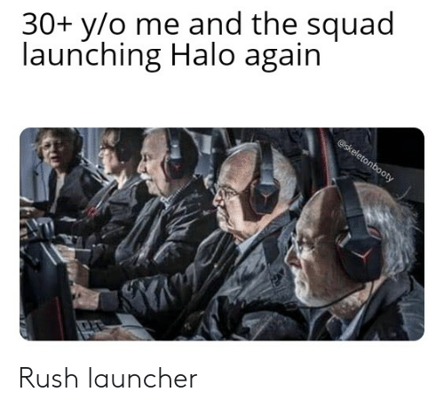 Halo, Squad, and Rush: 30+ y/o me and the squad  launching Halo again  @skeletonbooty Rush launcher