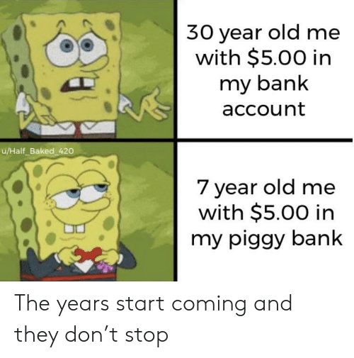 Baked: 30 year old me  with $5.00 in  my bank  account  u/Half_Baked 420  7 year old me  with $5.00 in  my piggy bank The years start coming and they don't stop