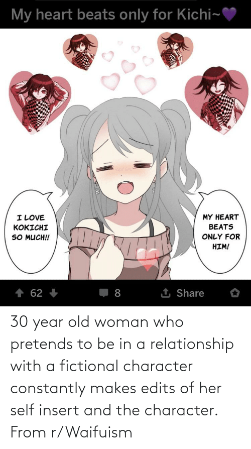 Old woman: 30 year old woman who pretends to be in a relationship with a fictional character constantly makes edits of her self insert and the character. From r/Waifuism