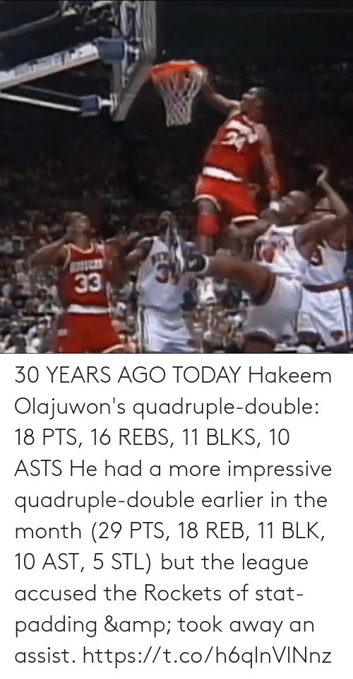 Accused: 30 YEARS AGO TODAY Hakeem Olajuwon's quadruple-double: 18 PTS, 16 REBS, 11 BLKS, 10 ASTS   He had a more impressive quadruple-double earlier in the month (29 PTS, 18 REB, 11 BLK, 10 AST, 5 STL) but the league accused the Rockets of stat-padding & took away an assist. https://t.co/h6qlnVlNnz