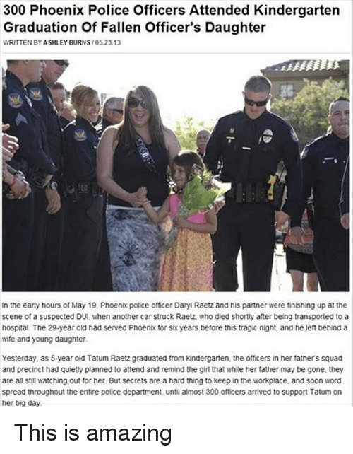 300: 300 Phoenix Police Officers Attended Kindergarten  Graduation of Fallen officer's Daughter  WRITTEN BY ASHLEY BURNS  105.23.13  In the early hours of May 19, Phoenix police officer Dary Raetz and his partner were finishing up at the  scene of a suspected DUI, when another car struck Raetz who died shortly after being transported to a  hospital. The 29-year old had served Phoenbo for six years before this tragic night, and he left behind a  wife and young daughter.  Yesterday, as 5-year old Tatum Raetz graduated from kindergarten, the officers in her fathers squad  and precinct had quietly planned to attend and remind the girl that while her father may be gone, they  are all still watching out for her. But secrets are a hard thing to keep in the workplace, and soon word  spread throughout the entire police department, until almost 300 officers arrived to support Tatum on  her big day. This is amazing