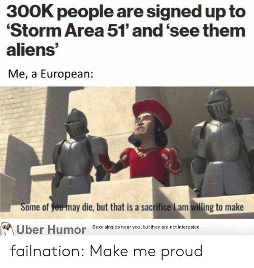 Sexy, Tumblr, and Uber: 300K people are signed up to  'Storm Area 51' and 'see them  aliens'  Me, a European:  Some of you-may die, but that is a sacrifice l am willing to make  Uber Humor Sexy sing les near you, but they are not interested. failnation:  Make me proud