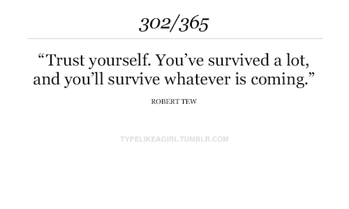 "Tumblr, Com, and Robert: 302/365  ""Trust yourself. You've survived a lot,  and you'll survive whatever is coming.""  ROBERT TEW  TYPELIKEAGIRL.TUMBLR.COM"