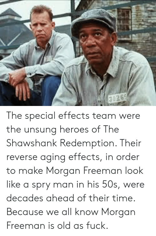 Morgan Freeman, The Shawshank Redemption, and Fuck: 3026 The special effects team were the unsung heroes of The Shawshank Redemption. Their reverse aging effects, in order to make Morgan Freeman look like a spry man in his 50s, were decades ahead of their time. Because we all know Morgan Freeman is old as fuck.