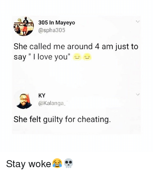 """Just To Say I Love You: 305 In Mayeyo  @spha305  She called me around 4 am just to  say"""" I love you""""  KY  @Kalanga  She felt guilty for cheating. Stay woke😂💀"""