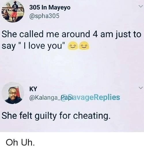"""Just To Say I Love You: 305 In Mayeyo  @spha305  She called me around 4 am just to  say """" I love you""""  KY  @Kalanga_PapiavageReplies  She felt guilty for cheating Oh Uh."""
