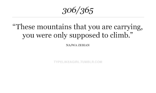 "carrying: 306/365  ""These mountains that you are carrying  you were only supposed to climb.""  NAJWA ZEBIAN  TYPELIKEAGIRL.TUMBLR.COM"