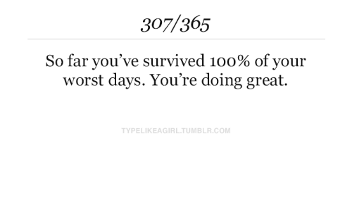 Youre Doing: 307/365  So far you've survived 100% of your  worst days. You're doing great.  TYPELIKEAGIRL.TUMBLR.COM
