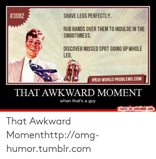 Shave Legs:  # 3082  SHAVE LEGS PERFECTLY.  RUB HANDS OVER THEM TO INDULGE IN THE  SMOOTHNESS.  DISCOVER MISSED SPOT GOING UP WHOLE  LEG.  RİCH WORLD PROBLEMS.COM  THAT AWKWARD MOMENT  when that's a guy  TASTE OF AWESOME.COMO That Awkward Momenthttp://omg-humor.tumblr.com