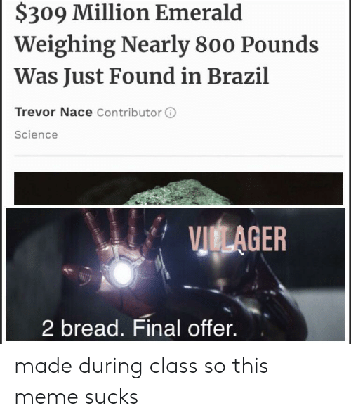Meme, Reddit, and Brazil: $309 Million Emerald  Weighing Nearly 800 Pounds  Was Just Found in Brazil  Trevor Nace Contributor  Science  VICLAGER  2 bread. Final offer. made during class so this meme sucks