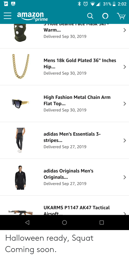 """high fashion: 31%  2:02  amazon  prime  Q O  J  TlaSk  Warm...  Delivered Sep 30, 2019  Mens 18k Gold Plated 36"""" Inches  Hip..  Delivered Sep 30, 2019  High Fashion Metal Chain Arm  Flat Top...  7  Delivered Sep 30, 2019  adidas Men's Essentials 3-  stripes...  Delivered Sep 27, 2019  adidas Originals Men's  Originals...  Delivered Sep 27, 2019  UKARMS P1147 AK47 Tactical  Airsoft Halloween ready, Squat Coming soon."""
