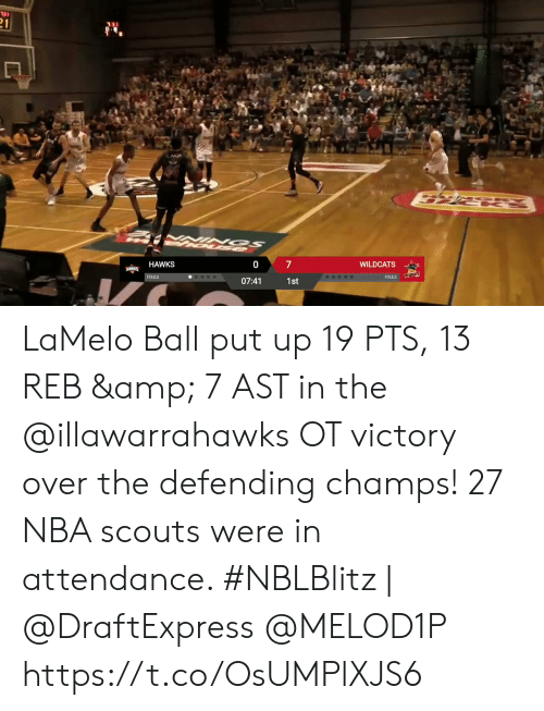 scouts: 31  21  7  WILDCATS  HAWKS  HAWKS  WILDCATS  FOULS  FOULS  07:41  1st LaMelo Ball put up 19 PTS, 13 REB & 7 AST in the @illawarrahawks OT victory over the defending champs!   27 NBA scouts were in attendance.   #NBLBlitz | @DraftExpress @MELOD1P   https://t.co/OsUMPlXJS6