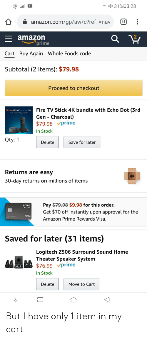 Amazon, Amazon Prime, and Fire: 31% 3:23  amazon.com/gp/aw/c?ref_=nav  44  amazon  prime  Cart Buy Again Whole Foods code  Subtotal (2 items): $79.98  Proceed to checkout  Fire TV Stick 4K bundle with Echo Dot (3rd  Gen Charcoal)  $79.98 prime  firetvstick 4K  echo dot  Hands-free control of your Fire TV  In Stock  Qty: 1  Save for later  Delete  Returns are easy  30-day returns on millions of items  Pay $79.98 $9.98 for this order.  Get $70 off instantly upon approval for the  prime  VISA  Amazon Prime Rewards Visa.  Saved for later (31 items)  Logitech Z506 Surround Sound Home  Theater Speaker System  $76.99 prime  In Stock  Delete  Move to Cart But I have only 1 item in my cart
