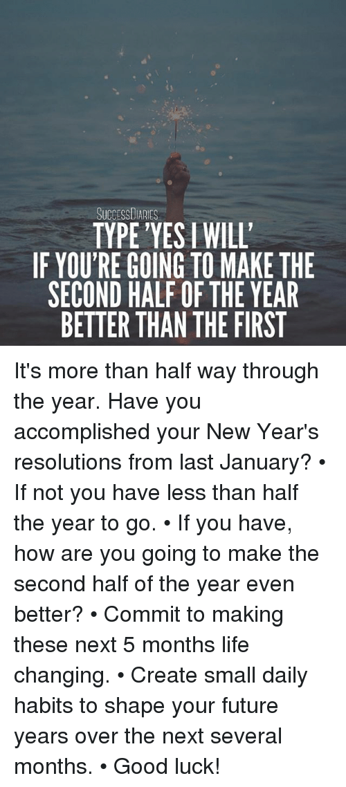 Future, Life, and Memes: 31  SUCCESSDIARIES  TYPE'YES I WIL'  IF YOU'RE GOING TO MAKE THE  SECOND HALF OF THE YEAR  BETTER THAN THE FIRST It's more than half way through the year. Have you accomplished your New Year's resolutions from last January? • If not you have less than half the year to go. • If you have, how are you going to make the second half of the year even better? • Commit to making these next 5 months life changing. • Create small daily habits to shape your future years over the next several months. • Good luck!