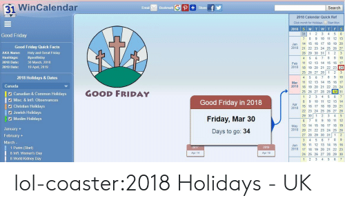 Click, Facts, and Friday: 31 WinCalendar  Emai Bookmark  Search  2018 Calendar Quick Ref  Click month for Hoidays Start Mon  2018 S MTWT FS  31 1 2 3 4 5 6  7 89 10 11 12 13  Jan 14 15 16 17 18 19 20  2018 21 22 23 24 25 26 27  28 29 30 31 1 2 3  4 5 6 7 8 9 10  Feb 12 13 14 15 16 17  2018 18 19 20 21 22 23 24  25 26 27 28 1 2 3  4 5 6 7 8 9 10  Mar 11 12 13 14 15 16 17  2018 18 19 20 21 22 23 24  Good Friday  Good Friday Quick Facts  AKA Name:  Hashtags:  2018 Date:  2019 Date:  Holy and Great Friday  #goodfriday  30 March, 2018  19 April, 2019  2018 Holidays & Dates  Canada  GOOD FRIDAY  25 26 27 28 29 30 31  Canadian & Common Holidays  Misc. & Inťl. Observances  1 2 3 4 5 6 7  8 9 10 11 12 13 14  15 16 17 18 19 20 21  22 23 24 25 26 27 28  Good Friday in 2018  Friday, Mar 30  Days to go: 34  1 Christian Holidays  Apr  2018  Jewish Holidays  Muslim Holidays  29 30 1 2 3 4 5  6 7 89 10 1 12  May 13 14 15 16 17 18 19  2018 20 21 22 23 24 25 26  27 28 29 30 31 1 2  January+  February +  March-  1 Purim (Start)  8 IntL. Women's Day  8 World Kidney Day  Jun 10 11 12 13 14 15 16  2018 17 18 19 20 21 22 23  24 25 26 27 28 29 30  1 2 3 4 5 6 7  2017  2019  Apr 14  Apr 19 lol-coaster:2018 Holidays - UK