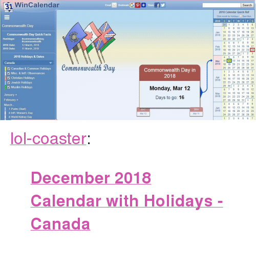 "1 2 3 4 5 6 7 8: 31 WinCalendar  Email  Bookmark  Search  2018 Calendar Quick Ref  Click month for Holidays Start Mon  31 1 2 3 4 5 6  7 8 9 10 11 12 13  Jan 14 15 16 17 18 19 20  2018 2 22 23 24 25 26 27  28 29 30 31 1 2 3  4 5 6 7 8 9 10  Feb 11 12 13 14 15 16 17  2018 18 19 20 21 22 23 24  25 26 27 28 1 23  4 5 6 78 9 10  Mar 11 12 13 14 15 16 17  Commonwealth Day  Commonwealth Day Quick Facts  Hashtags: commonwhealth  2018 Date:  #commonwealthday,  12 March, 2018  11 March, 2019  2019 Date:  2018 Holidays & Dates  Canada  Canadian & Common Holidays  Misc. & Int'l. Observances  Commonwealth Day  Commonwealth Day in  2018  2018 18 19 20 21 22 23 24  25 26 27 28 29 30 31  8 9 10 11 12 13 14  2 Christian Holidays  Apr  20  2478 15 1 17 18 19 20 21  Jewish Holidays  Muslim Holidays  Monday, Mar 12  Days to go: 16  22 23 24 25 26 27 28  29 30 12 3 4 5  6 7 8 9 10 11 12  May 13 14 15 16 17 18 19  2018 20 21 22 23 24 25 26  27 28 29 30 31 1 2  January  February +  March  1 Purim (Start)  8 Intl. Women's Day  8 World Kidney Day  Jun 10 11 12 13 14 15 16  2018 17 18 19 20 21 22 23  24 25 26 27 28 29 30  2019  Mar 13  Mar 11  1 2 3 4 5 6 <p><a href=""http://lol-coaster.tumblr.com/post/171242651287/december-2018-calendar-with-holidays-canada"" class=""tumblr_blog"">lol-coaster</a>:</p><blockquote><p><b><a href=""https://www.wincalendar.com/Calendar-Canada/2018"">  December 2018 Calendar with Holidays - Canada</a><br/></b>  <br/></p></blockquote>"
