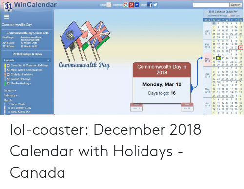 1 2 3 4 5 6 7 8: 31 WinCalendar  Email  Bookmark  Search  2018 Calendar Quick Ref  Click month for Holidays Start Mon  31 1 2 3 4 5 6  7 8 9 10 11 12 13  Jan 14 15 16 17 18 19 20  2018 2 22 23 24 25 26 27  28 29 30 31 1 2 3  4 5 6 7 8 9 10  Feb 11 12 13 14 15 16 17  2018 18 19 20 21 22 23 24  25 26 27 28 1 23  4 5 6 78 9 10  Mar 11 12 13 14 15 16 17  Commonwealth Day  Commonwealth Day Quick Facts  Hashtags: commonwhealth  2018 Date:  #commonwealthday,  12 March, 2018  11 March, 2019  2019 Date:  2018 Holidays & Dates  Canada  Canadian & Common Holidays  Misc. & Int'l. Observances  Commonwealth Day  Commonwealth Day in  2018  2018 18 19 20 21 22 23 24  25 26 27 28 29 30 31  8 9 10 11 12 13 14  2 Christian Holidays  Apr  20  2478 15 1 17 18 19 20 21  Jewish Holidays  Muslim Holidays  Monday, Mar 12  Days to go: 16  22 23 24 25 26 27 28  29 30 12 3 4 5  6 7 8 9 10 11 12  May 13 14 15 16 17 18 19  2018 20 21 22 23 24 25 26  27 28 29 30 31 1 2  January  February +  March  1 Purim (Start)  8 Intl. Women's Day  8 World Kidney Day  Jun 10 11 12 13 14 15 16  2018 17 18 19 20 21 22 23  24 25 26 27 28 29 30  2019  Mar 13  Mar 11  1 2 3 4 5 6 lol-coaster:  December 2018 Calendar with Holidays - Canada