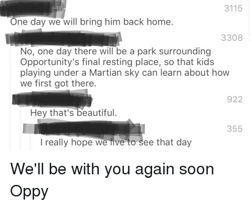 Beautiful, Soon..., and Home: 3115  One day we will bring him back home.  3308  No, one day there will be a park surrounding  Opportunity's final resting place, so that kids  playing under a Martian sky can learn about how  we first got there  922  Hey that's beautiful.  355  l really hope we live to see that day