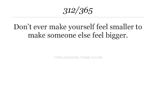 Bigger: 312/365  Don't ever make yourself feel smaller to  make someone else feel bigger.  TYPELIKEAGIRL.TUMBLR.COM