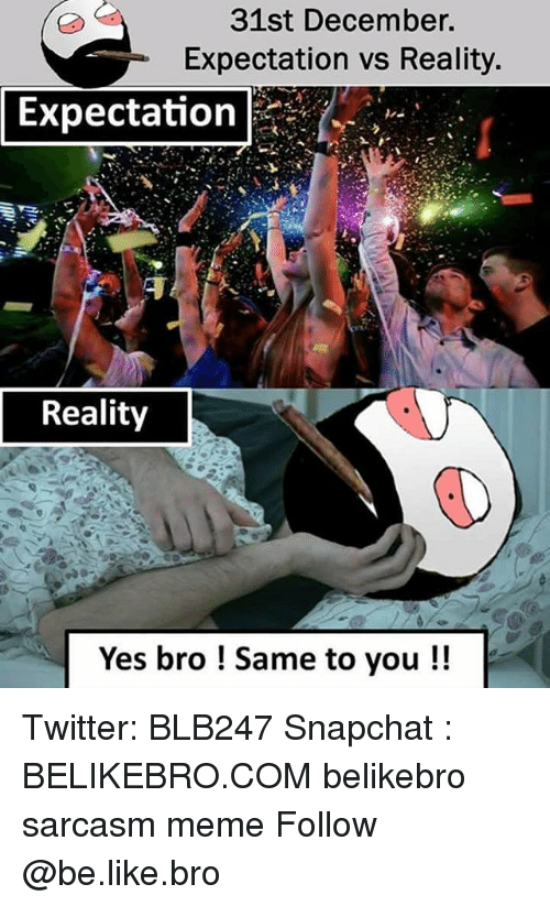 Be Like, Meme, and Memes: 31st December.  Expectation vs Reality  Expectation  Reality  Yes bro ! Same to you!! Twitter: BLB247 Snapchat : BELIKEBRO.COM belikebro sarcasm meme Follow @be.like.bro
