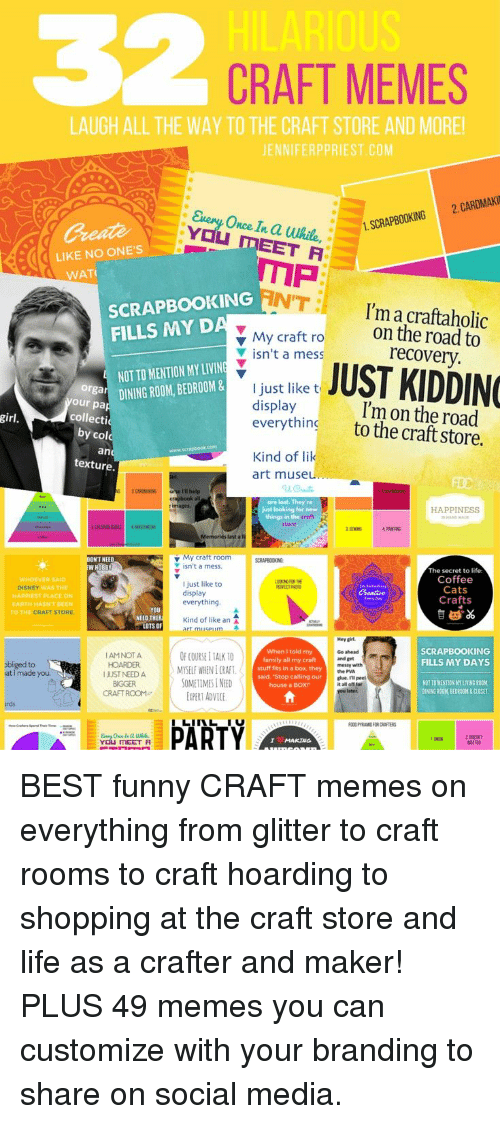Advice, Cats, and Disney: 32  CRAFT MEMES  LAUGH ALL THE WAY TO THE CRAFT STORE AND MORE  JENNIFERPPRIEST.COM  nce In  LIKE NO ONE'S  WAT  SCRAPBOOKING  FILLS MY D  N'T:  I'm a craftaholic  recovery.  I'm on the road  My craft roon the road to  ▼ isn'ta mess  ; JUST KIDDING  NOT TO MENTION MY LIVIN  I just like t  display  everything  your da DININGROOM, BEDROOM &  collecti  y col  an  girl  to the craft store  Kind of lik  art muse  are lost. They're  Jst looking for new  HAPPINESS  things in the  PAITNG  My craft room  isn't a mess.  W HOBBY  The secret to life  Coffee  Cats  Crafts  WHOEVER  DISNEY  OOKING FOR THE  I just like to  display  everything  WAS THIE  HAPPIEST PLACE ON  EARTH HASN'TBEEN  CRAFT STORE  TO THE  Kind of like an A  NEED THER  LOTS OF  miise  SCRAPBOOKING  FILLS MY DAYS  IAMNOT A  HOARDER  UST NEED A  BIGGER  CRAFT ROOM  OF COURSE I IAK 10  MYSELF WHEN I 11AFİ  SOMETIMES I NEED  EXPERT ADVICE  When I told my  family all my craft  stuff fits in a box, they  said, Stop calling our  house a BOX  Go ahead  and get  messy with  the PVA  glue. I'll peel  obliged to  at I made you  NST TD MENTION NY LIVING ROOM  DINING ROOM, BEDRON& CLOSET  urds  PARTY  OOD PYRAMID FOR CRAFTERS  2 DOESNT  MATTER  YOU TMEET A BEST funny CRAFT memes on everything from glitter to craft rooms to craft hoarding to shopping at the craft store and life as a crafter and maker! PLUS 49 memes you can customize with your branding to share on social media.