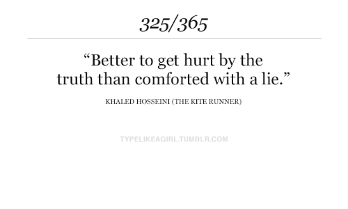 "Tumblr, Khaled, and Truth: 325/365  ""Better to get hurt by the  truth than comforted with a lie.""  KHALED HOSSEINI (THE KITE RUNNER)  TYPELIKEAGIRL.TUMBLR.COM"