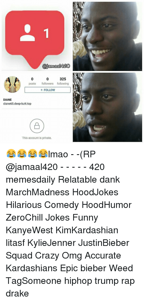 follow-follow-follow: 325  posts followers following  FOLLOW  DIANE  diane65.deep butt. top  This account is private. 😂😂😂😂lmao - -(RP @jamaal420 - - - - - 420 memesdaily Relatable dank MarchMadness HoodJokes Hilarious Comedy HoodHumor ZeroChill Jokes Funny KanyeWest KimKardashian litasf KylieJenner JustinBieber Squad Crazy Omg Accurate Kardashians Epic bieber Weed TagSomeone hiphop trump rap drake