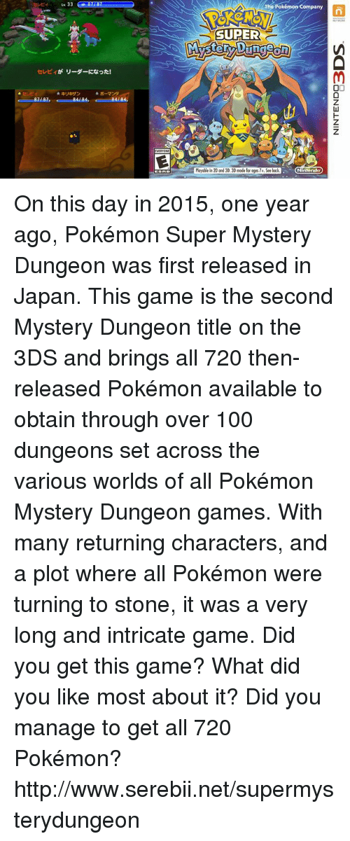 Dank, Nintendo, and Pokemon: 33  84 84 84  The Pokémon Company  SUPER  Playable in20 and 30, 30 mode for oges74.See bock  Nintendo On this day in 2015, one year ago, Pokémon Super Mystery Dungeon was first released in Japan. This game is the second Mystery Dungeon title on the 3DS and brings all 720 then-released Pokémon available to obtain through over 100 dungeons set across the various worlds of all Pokémon Mystery Dungeon games. With many returning characters, and a plot where all Pokémon were turning to stone, it was a very long and intricate game. Did you get this game? What did you like most about it? Did you manage to get all 720 Pokémon? http://www.serebii.net/supermysterydungeon