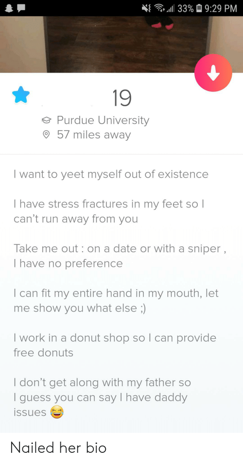 purdue university: 33%9:29 PM  19  Purdue University  57 miles away  I want to yeet myself out of existence  I have stress fractures in my feet so l  can't run away from you  Take me out: on a date or with a sniper,  I have no preference  I can fit my entire hand in my mouth, let  me show you what else ;)  I work in a donut shop soI can provide  free donuts  I don't get along with my father so  guess you can say I have daddy  issues Nailed her bio
