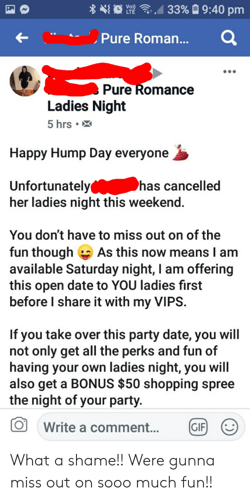 Gif, Hump Day, and Party: 33% 9:40 pm  Vo)  LTE  Pure Roman...  Pure Romance  Ladies Night  5 hrs .  Happy Hump Day everyone  Unfortunately  her ladies night this weekend.  has cancelled  You don't have to miss out on of the  fun though As this now means I am  available Saturday night, I am offering  this open date to YOU ladies first  before I share it with my VIPS  If you take over this party date, you will  not only get all the perks and fun of  having your own ladies night, you will  also get a BONUS $50 shopping spree  the night of your party.  (GIF  Write a comment... What a shame!! Were gunna miss out on sooo much fun!!