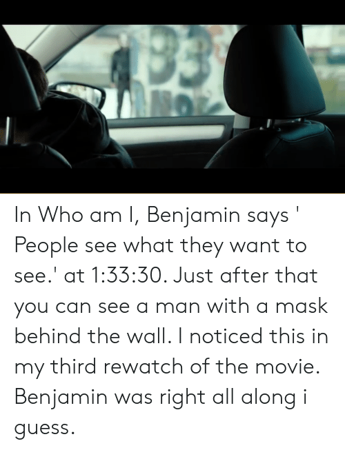 Who Am I, Guess, and Movie: 33  NO In Who am I, Benjamin says ' People see what they want to see.' at 1:33:30. Just after that you can see a man with a mask behind the wall. I noticed this in my third rewatch of the movie. Benjamin was right all along i guess.